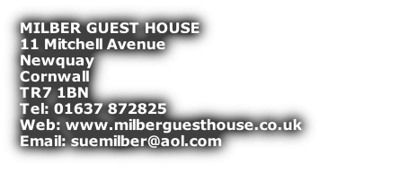 MILBER GUEST HOUSE 11 Mitchell Avenue  Newquay  Cornwall TR7 1BN Tel: 01637 872825 Web: www.milberguesthouse.co.uk Email: suemilber@aol.com       Fire certificate No 0358/0We are open all year round. Singles/ couples/ families and groups welcome